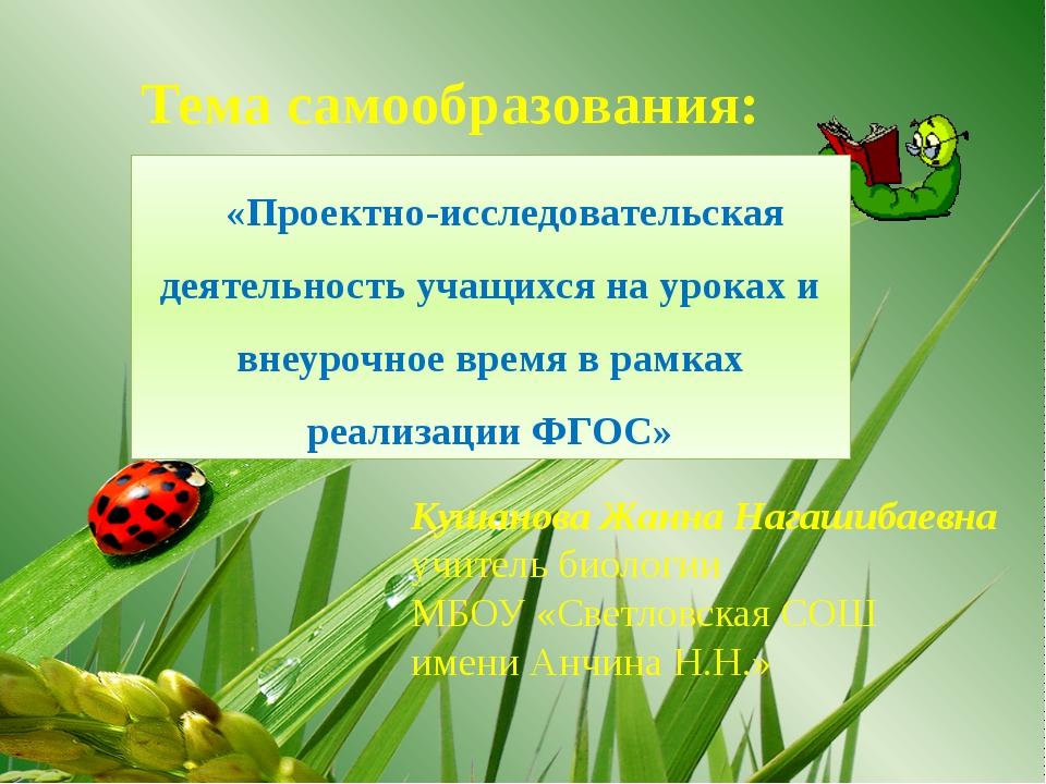 Тема самообразования: Кушанова Жанна Нагашибаевна учитель биологии МБОУ «Свет...