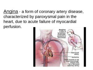 Angina - a form of coronary artery disease, characterized by paroxysmal pain