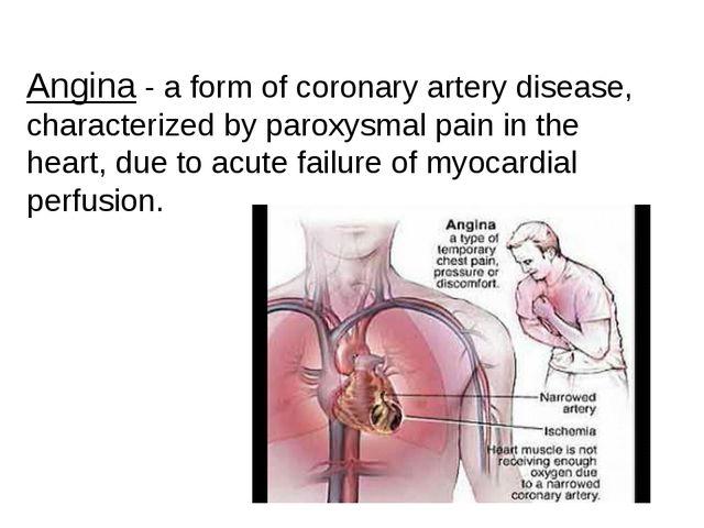 Angina - a form of coronary artery disease, characterized by paroxysmal pain...