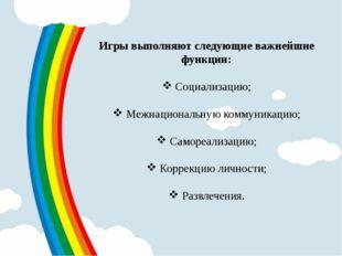 Игры выполняют следующие важнейшие функции: Социализацию; Межнациональную ком