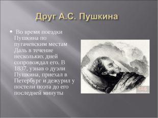 Во время поездки Пушкина по пугачевским местам Даль в течение нескольких дне