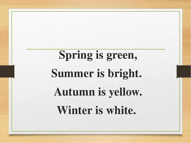 Spring is green, Summer is bright. Autumn is yellow. Winter is white.