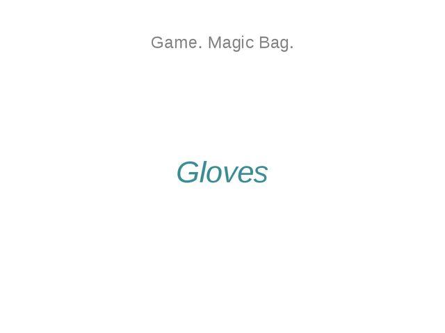 Game. Magic Bag. Gloves