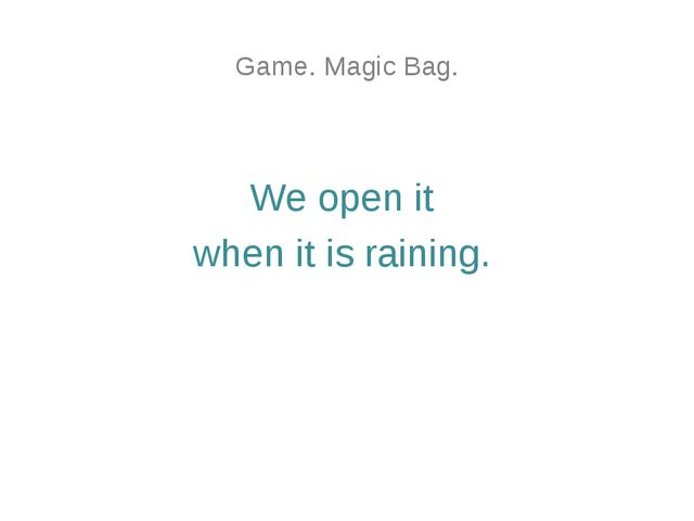 Game. Magic Bag. We open it when it is raining.