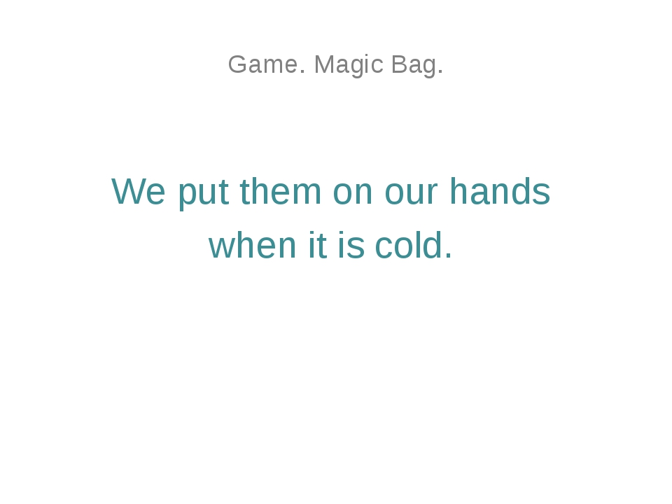Game. Magic Bag. We put them on our hands when it is cold.