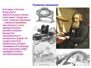 Развитие механики В 18 веке, в России было много замечательных ученых и масте
