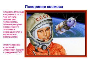 Покорение космоса 12 апреля 1961 года свершилось то, о чем мечтали лучшие умы