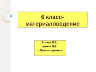 6 класс- материаловедение Ясская Л.Б., школа №2, г. Краснотурьинск
