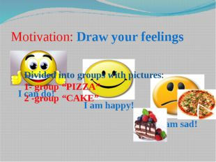 I am sad! Motivation: Draw your feelings I can do! I am happy! Divided into g