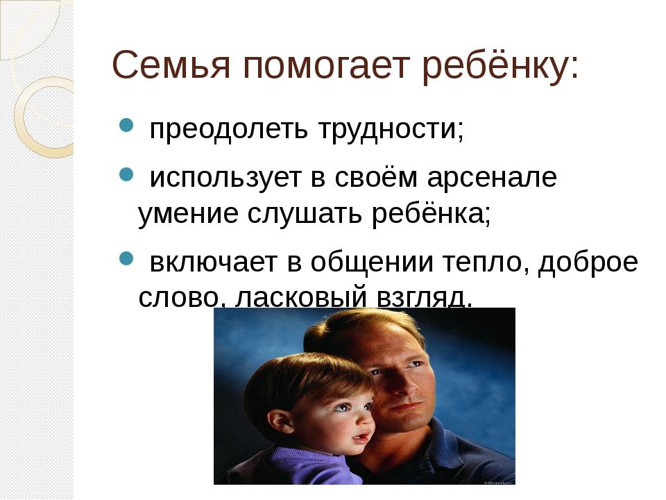 Семья помогает ребёнку: преодолеть трудности; использует в своём арсенале уме...