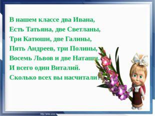 В нашем классе два Ивана, Есть Татьяна, две Светланы, Три Катюши, две Галины,