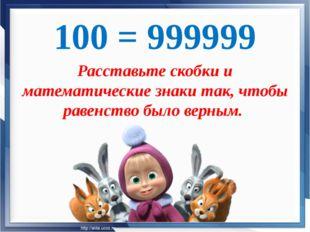100 = 999999 Расставьте скобки и математические знаки так, чтобы равенство бы