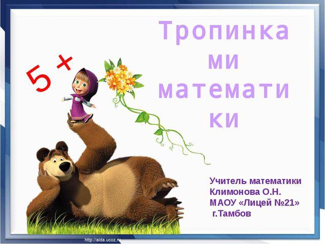 Тропинками математики 5 + Учитель математики Климонова О.Н. МАОУ «Лицей №21»...