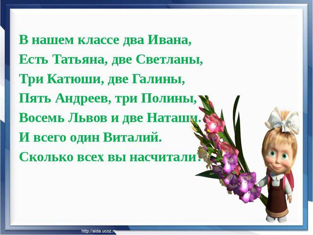 В нашем классе два Ивана, Есть Татьяна, две Светланы, Три Катюши, две Галины,...