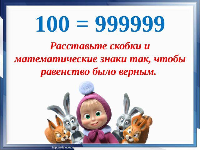 100 = 999999 Расставьте скобки и математические знаки так, чтобы равенство бы...