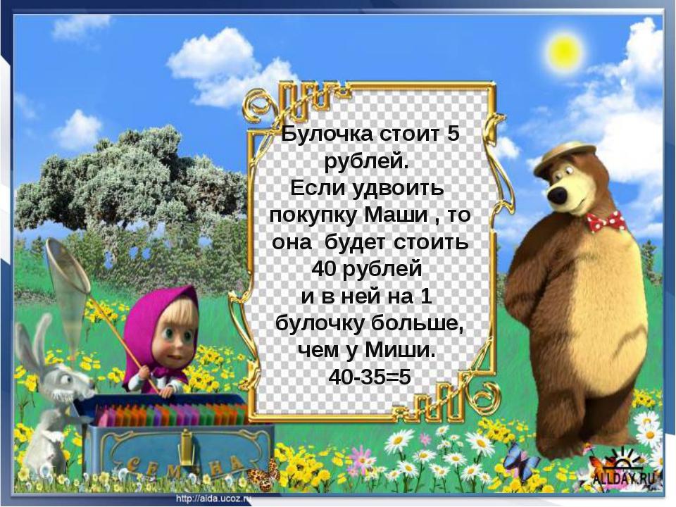 Булочка стоит 5 рублей. Если удвоить покупку Маши , то она будет стоить 40 р...