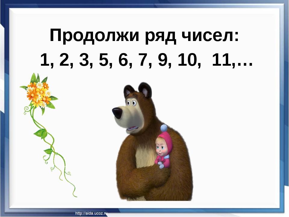 Продолжи ряд чисел: 1, 2, 3, 5, 6, 7, 9, 10, 11,…