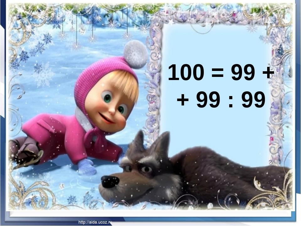 100 = 99 + + 99 : 99