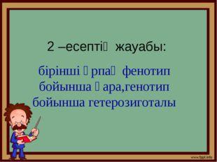 2 –есептің жауабы: бірінші ұрпақ фенотип бойынша қара,генотип бойынша гетероз