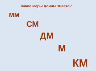 Какие меры длины знаете? мм СМ ДМ М КМ
