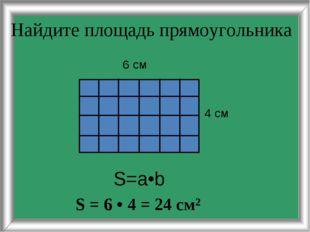 Найдите площадь прямоугольника 4 см 6 см S=a•b S = 6 • 4 = 24 см²