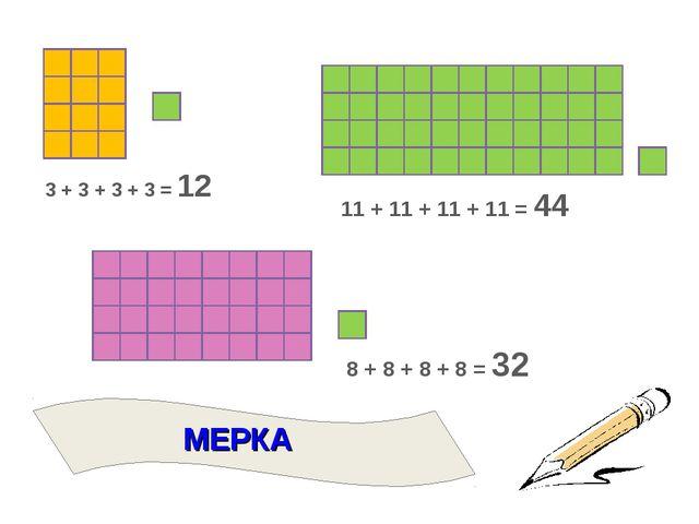 3 + 3 + 3 + 3 = 12 11 + 11 + 11 + 11 = 44 8 + 8 + 8 + 8 = 32