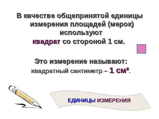 В качестве общепринятой единицы измерения площадей (мерок) используют квадрат...
