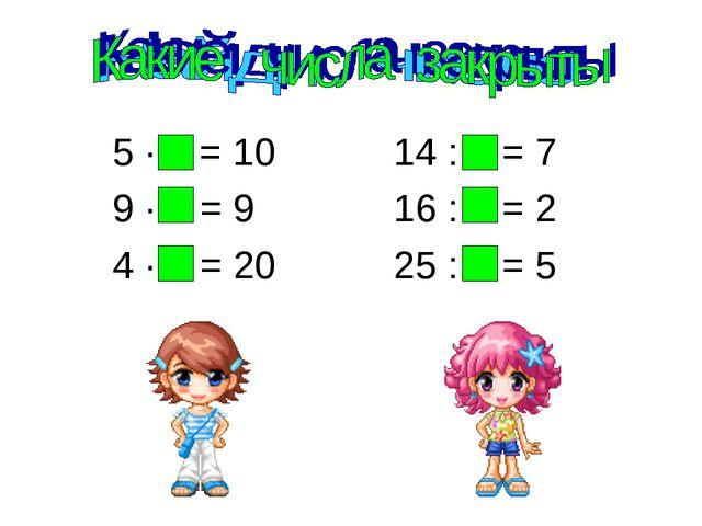 5 ∙ 2 = 10 14 : 2 = 7 9 ∙ 1 = 9 16 : 8 = 2 4 ∙ 5 = 20 25 : 5 = 5