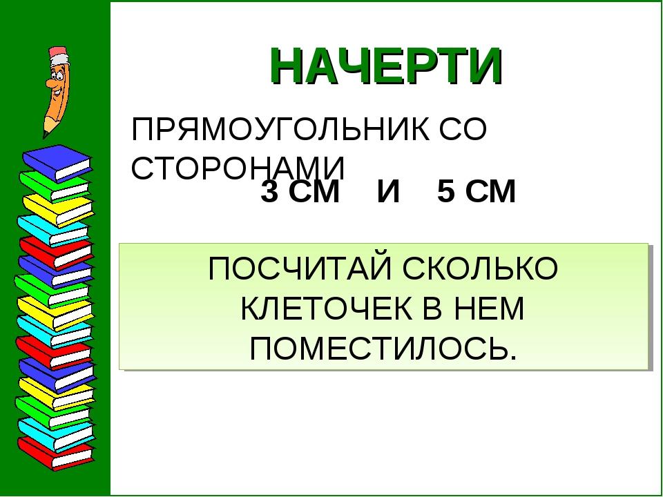 НАЧЕРТИ ПРЯМОУГОЛЬНИК СО СТОРОНАМИ 3 СМ И 5 СМ ПОСЧИТАЙ СКОЛЬКО КЛЕТОЧЕК В...