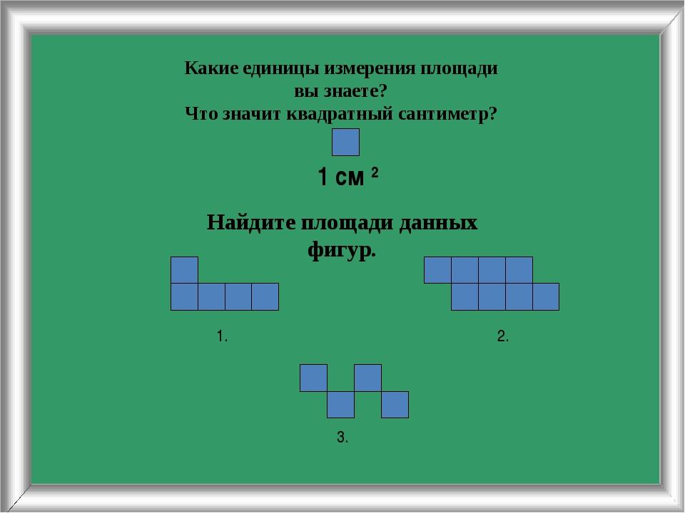 Какие единицы измерения площади вы знаете? Что значит квадратный сантиметр? 1...
