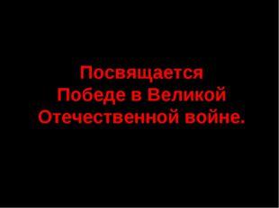 Посвящается Победе в Великой Отечественной войне.