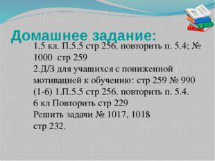 Домашнее задание: 1.5 кл. П.5.5 стр 256. повторить п. 5.4; № 1000 стр 259 2.Д