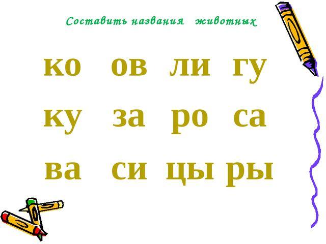 Составить названия животных коовлигу кузароса васицыры