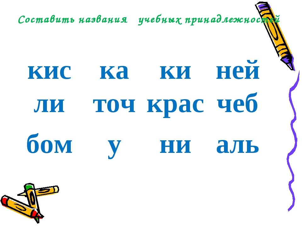 Составить названия учебных принадлежностей кискакиней литочкрасчеб бом...