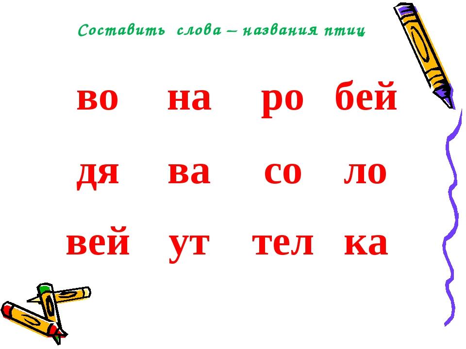 Составить слова – названия птиц вонаробей дявасоло вейуттелка