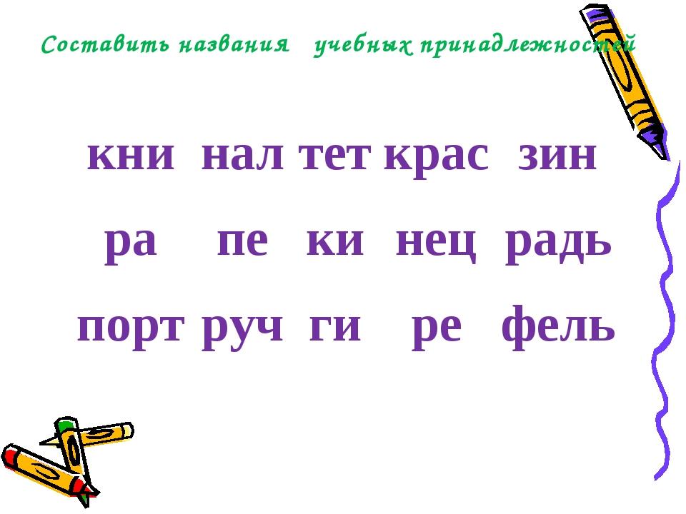 Составить названия учебных принадлежностей книналтеткрасзин рапекинец...