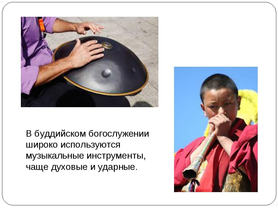 В буддийском богослужении широко используются музыкальные инструменты, чаще д...