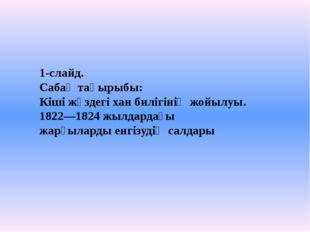 1-слайд. Сабақ тақырыбы: Кіші жүздегі хан билігінің жойылуы. 1822—1824 жылдар
