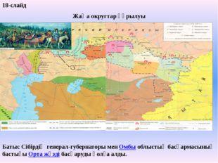 18-слайд Жаңа округтар құрылуы Батыс Сібірдің генерал-губернаторы мен Омбы об