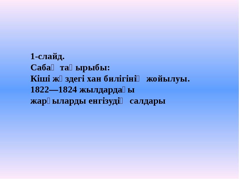 1-слайд. Сабақ тақырыбы: Кіші жүздегі хан билігінің жойылуы. 1822—1824 жылдар...