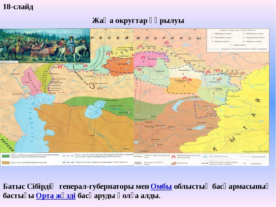 18-слайд Жаңа округтар құрылуы Батыс Сібірдің генерал-губернаторы мен Омбы об...