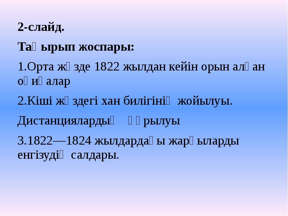 2-слайд. Тақырып жоспары: 1.Орта жүзде 1822 жылдан кейін орын алған оқиғалар...
