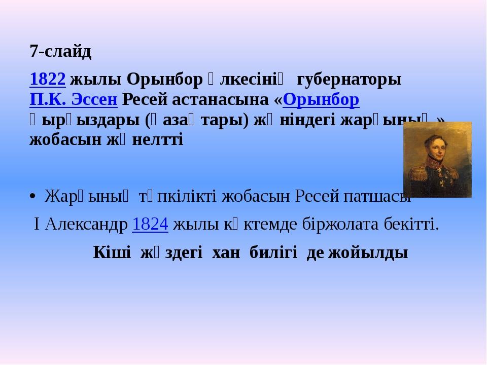 7-слайд 1822 жылы Орынбор өлкесінің губернаторы П.К. Эссен Ресей астанасына «...