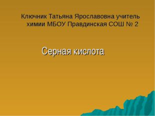 Ключник Татьяна Ярославовна учитель химии МБОУ Правдинская СОШ № 2 Серная кис