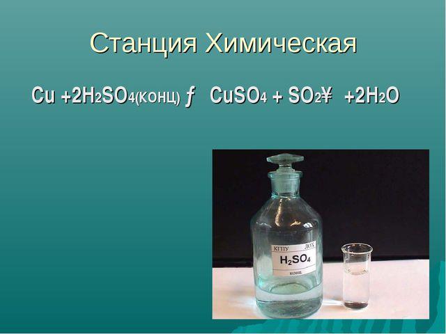 Станция Химическая Cu +2H2SO4(КОНЦ) → CuSO4 + SO2↑ +2H2O