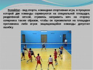 Волейбол - вид спорта, командная спортивная игра, в процессе которой две ком