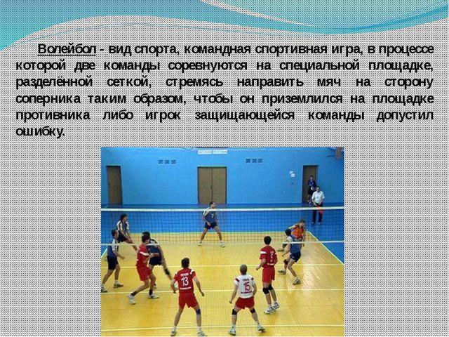 Волейбол - вид спорта, командная спортивная игра, в процессе которой две ком...