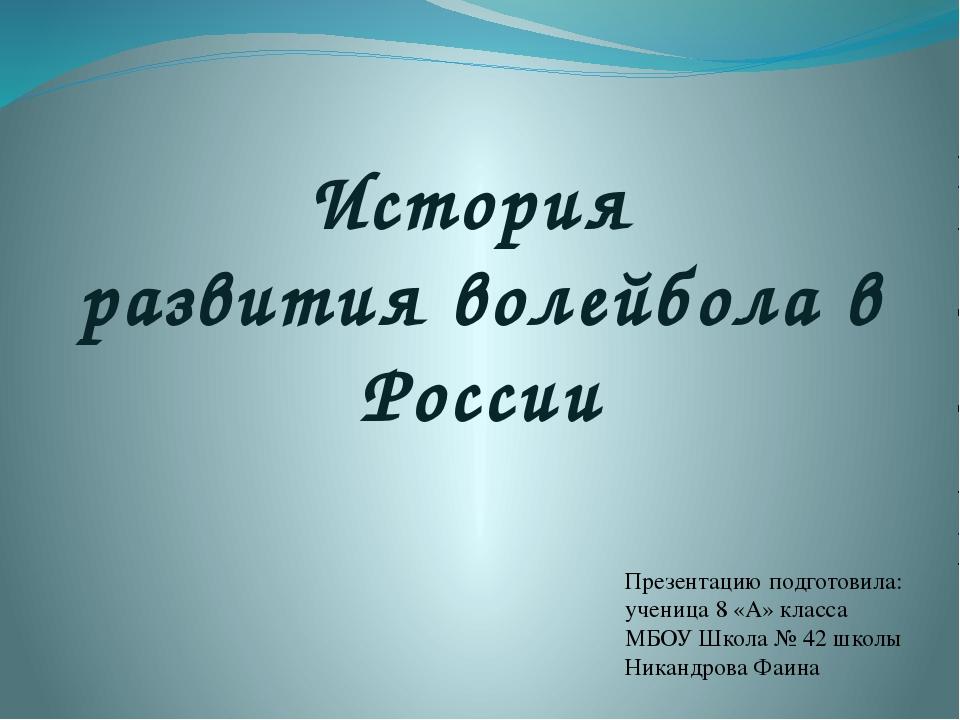 История развития волейбола в России Презентацию подготовила: ученица 8 «А» к...