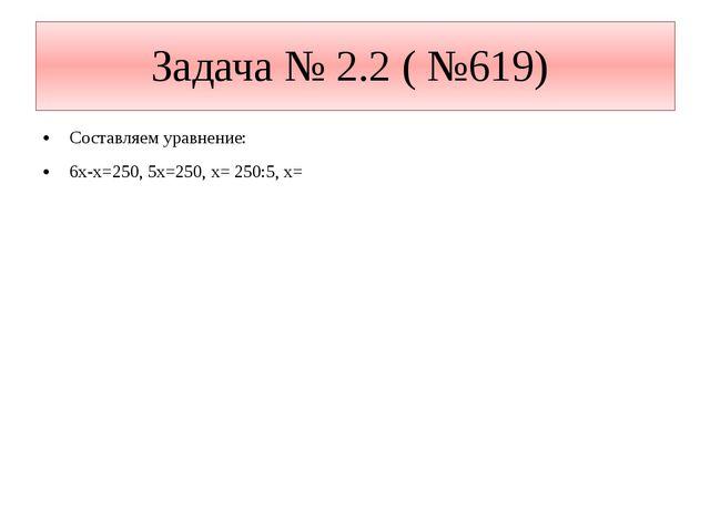Составляем уравнение: 6х-х=250, 5х=250, х= 250:5, х= Задача № 2.2 ( №619)