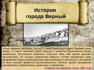 «Ныне Верный бесспорно лучший и самый цветущий город Средней Азии, имеет 17 т